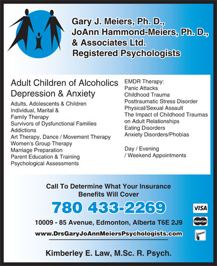 Meiers Gary J Hammond/Meiers J A & Associates Ltd (780-433-2269) - Display Ad - Marriage Preparation / Weekend Appointments Parent Education & Training Psychological Assessments Call To Determine What Your Insurance Benefits Will Cover 780 433-2269 10009 - 85 Avenue, Edmonton, Alberta T6E 2J9 www.DrsGaryJoAnnMeiersPsychologists.com Kimberley E. Law, M.Sc. R. Psych. Gary J. Meiers, Ph. D., JoAnn Hammond-Meiers, Ph. D., & Associates Ltd. Registered Psychologists EMDR Therapy: Adult Children of Alcoholics Panic Attacks Depression & Anxiety Childhood Trauma Posttraumatic Stress Disorder Adults, Adolescents & Children Physical/Sexual Assault Individual, Marital & The Impact of Childhood Traumas Family Therapy on Adult Relationships Survivors of Dysfunctional Families Eating Disorders Addictions Anxiety Disorders/Phobias Art Therapy, Dance / Movement Therapy Women's Group Therapy Day / Evening