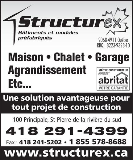 Structurex (418-248-3999) - Annonce illustrée======= - Bâtiments et modules préfabriqués 9068-4911 Québec RBQ : 8223-9328-10 Maison   Chalet   Garage Agrandissement Etc... tout projet de construction 100 Principale, St-Pierre-de-la-rivière-du-sud 418 291-4399 Fax : 418 241-5202 1 855 578-8688 www.structurex.ca Une solution avantageuse pour 100 Principale, St-Pierre-de-la-rivière-du-sud 418 291-4399 Fax : 418 241-5202 1 855 578-8688 www.structurex.ca Maison   Chalet   Garage Agrandissement Bâtiments et modules Etc... Une solution avantageuse pour préfabriqués tout projet de construction 9068-4911 Québec RBQ : 8223-9328-10