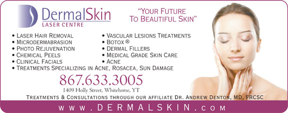 Dermal Skin & Laser Centre (867-633-3005) - Annonce illustrée======= - Acne Treatments Specializing in Acne, Rosacea, Sun Damage 867.633.3005 1409 Holly Street, Whitehorse, YT Treatments & Consultations through our affiliate Dr. Andrew Denton, MD, FRCSC www .dermalskin. com Your Future DermalSkin To Beautiful Skin LASER CENTRE Laser Hair Removal Vascular Lesions Treatments Microdermabrasion Botox Photo Rejuvenation Dermal Fillers Chemical Peels Medical Grade Skin Care Clinical Facials