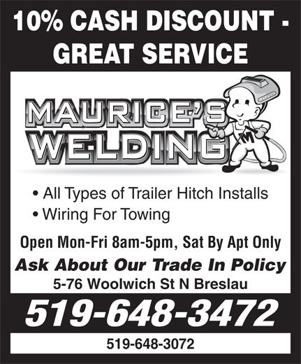 Maurice's Welding (519-648-3472) - Display Ad - 10% CASH DISCOUNT - GREAT SERVICE All Types of Trailer Hitch Installs Wiring For Towing Open Mon-Fri 8am-5pm, Sat By Apt Only Ask About Our Trade In Policy 5-76 Woolwich St N Breslau 519-648-3472 519-648-3072