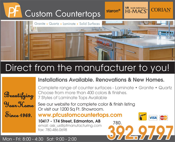P F Manufacturing Ltd (780-484-0831) - Display Ad - Choose from more than 400 colors & finishes. Beautifying 7 Styles of Laminate Tops Available Complete range of counter surfaces - Laminate   Granite   Quartz Custom Countertops Granite Quartz Solid Surfaces Laminate Direct from the manufacturer to you! Installations Available. Renovations & New Homes. Complete range of counter surfaces - Laminate   Granite   Quartz Choose from more than 400 colors & finishes. Beautifying 7 Styles of Laminate Tops Available See our website for complete color & finish listing Your Home Or visit our 1200 Sq Ft. Showroom. www.pfcustomcountertops.com Since 1969. 10417 - 174 Street, Edmonton, AB 780. fax: 780.486.0698 392.9797 Mon - Fri: 8:00 - 4:30   Sat: 9:00 - 2:00 Custom Countertops Granite Quartz Solid Surfaces Laminate Direct from the manufacturer to you! Installations Available. Renovations & New Homes. See our website for complete color & finish listing Your Home Or visit our 1200 Sq Ft. Showroom. www.pfcustomcountertops.com Since 1969. 10417 - 174 Street, Edmonton, AB 780. fax: 780.486.0698 392.9797 Mon - Fri: 8:00 - 4:30   Sat: 9:00 - 2:00