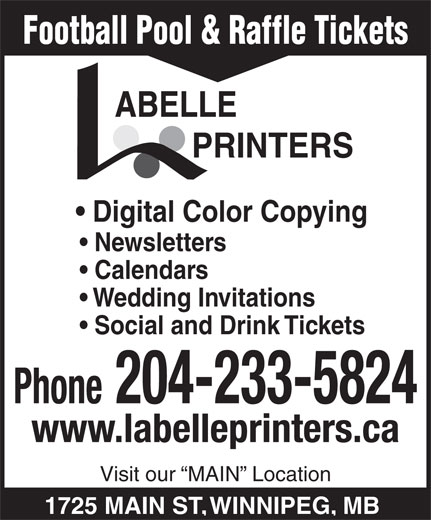 Labelle Printers (204-233-5824) - Annonce illustrée======= - PRINTERS Digital Color Copying Newsletters Calendars Wedding Invitations Social and Drink Tickets Phone 204-233-5824 www.labelleprinters.ca Visit our  MAIN  Location 1725 MAIN ST, WINNIPEG, MB Football Pool & Raffle Tickets