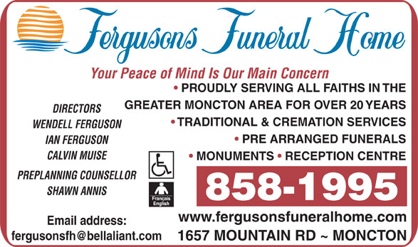Fergusons Funeral Home Ltd (506-858-1995) - Display Ad - Your Peace of Mind Is Our Main Concern PROUDLY SERVING ALL FAITHS IN THE GREATER MONCTON AREA FOR OVER 20 YEARS DIRECTORS TRADITIONAL & CREMATION SERVICES WENDELL FERGUSON PRE ARRANGED FUNERALS IAN FERGUSON CALVIN MUISE MONUMENTS   RECEPTION CENTRE PREPLANNING COUNSELLOR SHAWN ANNIS 858-1995 www.fergusonsfuneralhome.com 1657 MOUNTAIN RD ~ MONCTON Email address: