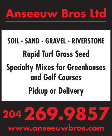 Anseeuw Bros Ltd (204-269-9857) - Display Ad - Rapid Turf Grass Seed SOIL - SAND - GRAVEL - RIVERSTONE Specialty Mixes for Greenhouses Pickup or Delivery 204 269.9857 and Golf Courses www.anseeuwbros.com Anseeuw Bros Ltd SOIL - SAND - GRAVEL - RIVERSTONE Rapid Turf Grass Seed Specialty Mixes for Greenhouses and Golf Courses Pickup or Delivery 204 269.9857 www.anseeuwbros.com Anseeuw Bros Ltd