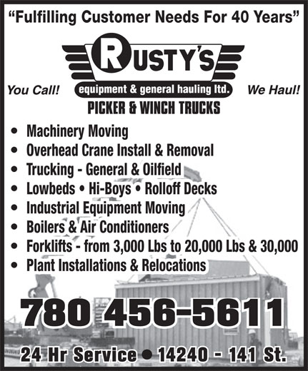 Rusty's Equipment & General Hauling Ltd (780-456-5611) - Display Ad - Machinery Moving Overhead Crane Install & Removal Trucking - General & Oilfield Lowbeds   Hi-Boys   Rolloff Decks Industrial Equipment Moving Boilers & Air Conditioners Forklifts - from 3,000 Lbs to 20,000 Lbs & 30,000 Plant Installations & Relocations 780 456-5611 24 Hr Service   14240 - 141 St. Fulfilling Customer Needs For 40 Years