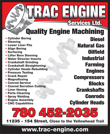 Trac Engine Services Ltd (780-452-2035) - Display Ad - Services Ltd. Spray Welding Conrods Engine Assembly CNC Capabilities Cylinder Heads 780 452-2035 11235 - 154 Street , Close to the Yellowhead Trail www.trac-engine.com Parts Cleaning Lower Liner Fits Natural Gas Align Boring Surfacing Oilfield Lifter Bore Sleeving Water Director Inserts Industrial Crankshaft Grinding Farming Crankshaft Straightening Cylinder Heads Rebuilding Engines Pressure Testing Crack Repair Sleeving Compressors Magnafluxing Conrod Service Blocks Conrod Serration Cutting Liner Honing Crankshafts Quality Engine Machining Cylinder Boring Diesel