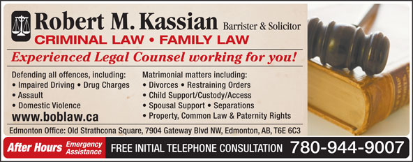 Kassian Robert M (780-944-9007) - Annonce illustrée======= - Robert M.Kassian Assistance Barrister & Solicitor CRIMINAL LAW   FAMILY LAW Experienced Legal Counsel working for you! Defending all offences, including: Matrimonial matters including: Impaired Driving   Drug Charges Divorces   Restraining Orders Assault Child Support/Custody/Access Domestic Violence Spousal Support   Separations Property, Common Law & Paternity Rights www.boblaw.ca Edmonton Office: Old Strathcona Square, 7904 Gateway Blvd NW, Edmonton, AB, T6E 6C3 Emergency After Hours FREE INITIAL TELEPHONE CONSULTATION 780-944-9007 Assistance Robert M.Kassian Barrister & Solicitor CRIMINAL LAW   FAMILY LAW Experienced Legal Counsel working for you! Defending all offences, including: Matrimonial matters including: Impaired Driving   Drug Charges Divorces   Restraining Orders Assault Child Support/Custody/Access Domestic Violence Spousal Support   Separations Property, Common Law & Paternity Rights www.boblaw.ca Edmonton Office: Old Strathcona Square, 7904 Gateway Blvd NW, Edmonton, AB, T6E 6C3 Emergency After Hours FREE INITIAL TELEPHONE CONSULTATION 780-944-9007