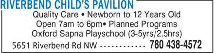 Riverbend Child's Pavilion (780-438-4572) - Annonce illustrée======= - Quality Care   Newborn to 12 Years Old Open 7am to 6pm  Planned Programs Oxford Sapna Playschool (3-5yrs/2.5hrs)  Quality Care   Newborn to 12 Years Old Open 7am to 6pm  Planned Programs Oxford Sapna Playschool (3-5yrs/2.5hrs)
