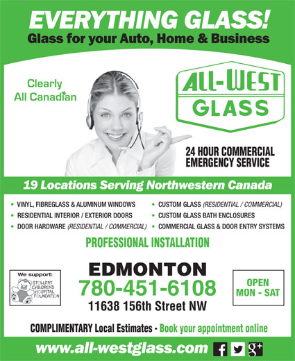 All-West Glass Edmonton Ltd (780-451-6108) - Annonce illustrée======= - 24 HOUR COMMERCIAL EMERGENCY SERVICE VINYL, FIBREGLASS & ALUMINUM WINDOWS CUSTOM GLASS (RESIDENTIAL / COMMERCIAL) RESIDENTIAL INTERIOR / EXTERIOR DOORS CUSTOM GLASS BATH ENCLOSURES DOOR HARDWARE (RESIDENTIAL / COMMERCIAL) COMMERCIAL GLASS & DOOR ENTRY SYSTEMS PROFESSIONAL INSTALLATION EDMONTON We support: OPEN 780-451-6108 MON - SAT 11638 156th Street NW COMPLIMENTARY Local Estimates - Book your appointment online 24 HOUR COMMERCIAL EMERGENCY SERVICE VINYL, FIBREGLASS & ALUMINUM WINDOWS CUSTOM GLASS (RESIDENTIAL / COMMERCIAL) RESIDENTIAL INTERIOR / EXTERIOR DOORS CUSTOM GLASS BATH ENCLOSURES DOOR HARDWARE (RESIDENTIAL / COMMERCIAL) COMMERCIAL GLASS & DOOR ENTRY SYSTEMS PROFESSIONAL INSTALLATION EDMONTON We support: OPEN 780-451-6108 MON - SAT 11638 156th Street NW COMPLIMENTARY Local Estimates - Book your appointment online