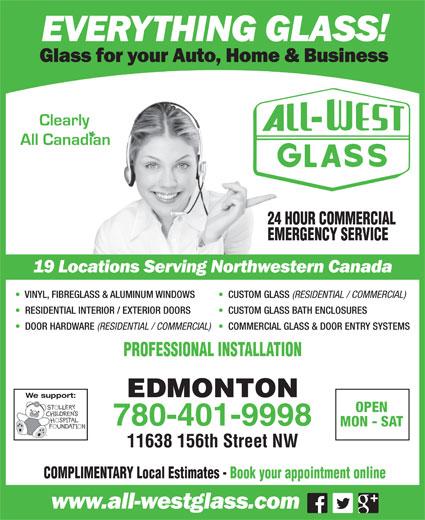 All-West Glass Edmonton Ltd (780-451-6108) - Annonce illustrée======= - 24 HOUR COMMERCIAL EMERGENCY SERVICE VINYL, FIBREGLASS & ALUMINUM WINDOWS CUSTOM GLASS (RESIDENTIAL / COMMERCIAL) RESIDENTIAL INTERIOR / EXTERIOR DOORS CUSTOM GLASS BATH ENCLOSURES DOOR HARDWARE (RESIDENTIAL / COMMERCIAL) COMMERCIAL GLASS & DOOR ENTRY SYSTEMS PROFESSIONAL INSTALLATION EDMONTON We support: OPEN 780-401-9998 MON - SAT COMPLIMENTARY Local Estimates - Book your appointment online 11638 156th Street NW VINYL, FIBREGLASS & ALUMINUM WINDOWS CUSTOM GLASS (RESIDENTIAL / COMMERCIAL) RESIDENTIAL INTERIOR / EXTERIOR DOORS CUSTOM GLASS BATH ENCLOSURES DOOR HARDWARE (RESIDENTIAL / COMMERCIAL) COMMERCIAL GLASS & DOOR ENTRY SYSTEMS PROFESSIONAL INSTALLATION EDMONTON We support: OPEN 780-401-9998 MON - SAT 11638 156th Street NW COMPLIMENTARY Local Estimates - Book your appointment online 24 HOUR COMMERCIAL EMERGENCY SERVICE