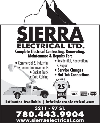 Sierra Electrical Ltd (780-944-9400) - Display Ad - SIERRA ELECTRICAL LTD. Complete Electrical Contracting, Renovating, Maintenance & Repairs For: Residential, Renovations Commercial & Industrial & Repair Tenant Improvements Service Changes Bucket Truck Hot Tub Connections Data Cabling Locally Owned & Operated 25 YEARS Estimates Available 3211 - 97 ST. 780.443.9904 www.sierraelectrical.com