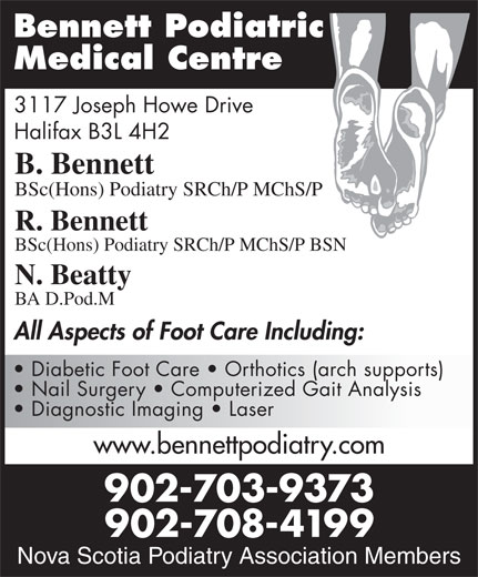 Bennett Podiatric Medical Centre (902-429-1416) - Display Ad - Diagnostic Imaging   Laser www.bennettpodiatry.com 902-703-9373 Nova Scotia Podiatry 902-708-4199 Association Members Nova Scotia Podiatry Association Members Bennett Podiatric Medical Centre 3117 Joseph Howe Drive Halifax B3L 4H2 B. Bennett BSc(Hons) Podiatry SRCh/P MChS/P R. Bennett BSc(Hons) Podiatry SRCh/P MChS/P BSN N. Beatty BA D.Pod.M All Aspects of Foot Care Including: Diabetic Foot Care   Orthotics (arch supports) Nail Surgery   Computerized Gait Analysis