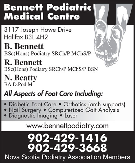 Bennett Podiatric Medical Centre (902-429-1416) - Display Ad - BSc(Hons) Podiatry SRCh/P MChS/P R. Bennett BSc(Hons) Podiatry SRCh/P MChS/P BSN N. Beatty BA D.Pod.M All Aspects of Foot Care Including: Diabetic Foot Care   Orthotics (arch supports) Nail Surgery   Computerized Gait Analysis Diagnostic Imaging   Laser www.bennettpodiatry.com 902-429-1416 Nova Scotia Podiatry 902-429-3668 Bennett Podiatric Medical Centre 3117 Joseph Howe Drive Halifax B3L 4H2 B. Bennett Association Members Nova Scotia Podiatry Association Members