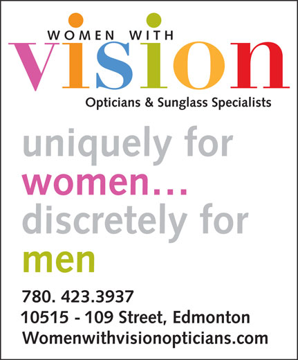 Women With Vision Opticians Inc (780-423-3937) - Display Ad - W O M E N    W I T H Opticians & Sunglass Specialists uniquely for women discretely for men 780. 423.3937 10515 - 109 Street, Edmonton Womenwithvisionopticians.com  W O M E N    W I T H Opticians & Sunglass Specialists uniquely for women discretely for men 780. 423.3937 10515 - 109 Street, Edmonton Womenwithvisionopticians.com
