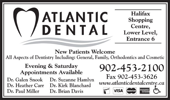 Atlantic Dental Centre (902-453-2100) - Display Ad - Halifax Shopping Centre, Lower Level, Entrance 6 New Patients Welcome All Aspects of Dentistry Including: General, Family, Orthodontics and Cosmetic Evening & Saturday 902-453-2100 Appointments Available Fax 902-453-3626 Dr. Galen Snook Dr. Suzanne Hamlyn www.atlanticdentalcentre.ca Dr. Heather Carr Dr. Kirk Blanchard Dr. Paul Miller Dr. Brian Davis Halifax Shopping Centre, Lower Level, Entrance 6 New Patients Welcome All Aspects of Dentistry Including: General, Family, Orthodontics and Cosmetic Evening & Saturday 902-453-2100 Appointments Available Fax 902-453-3626 Dr. Galen Snook Dr. Suzanne Hamlyn www.atlanticdentalcentre.ca Dr. Heather Carr Dr. Kirk Blanchard Dr. Paul Miller Dr. Brian Davis