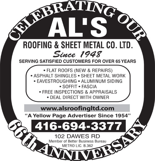 Al's Roofing & Sheet Metal Co Ltd (416-694-3377) - Display Ad - ROOFING & SHEET METAL CO. LTD. Since 1948 SERVING SATISFIED CUSTOMERS FOR OVER 65 YEARS FLAT ROOFS (NEW & REPAIRS) ASPHALT SHINGLES   SHEET METAL WORK EAVESTROUGHING   ALUMINUM SIDING SOFFIT   FASCIA FREE INSPECTIONS & APPRAISALS DEAL DIRECT WITH OWNER www.alsroofingltd.com A Yellow Page Advertiser Since 1954 4166943377 102 DAWES RD th Member of Better Business Bureau METRO LIC. B.362