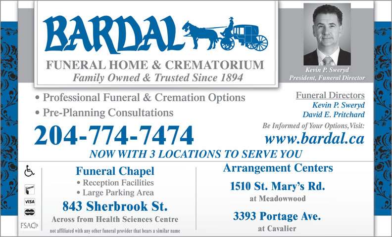 Bardal Funeral Home & Crematorium (204-774-7474) - Annonce illustrée======= - Kevin P. Sweryd President, Funeral Director Family Owned & Trusted Since 1894 Funeral Directors Professional Funeral & Cremation Options Kevin P. Sweryd Pre-Planning Consultations David E. Pritchard Be Informed of Your Options,Visit: www.bardal.ca 204-774-7474 NOW WITH 3 LOCATIONS TO SERVE YOU Arrangement Centers Funeral Chapel Reception Facilities 1510 St. Mary s Rd. Large Parking Area at Meadowwood 843 Sherbrook St. 3393 Portage Ave. Across from Health Sciences Centre not affiliated with any other funeral provider that bears a similar name at Cavalier