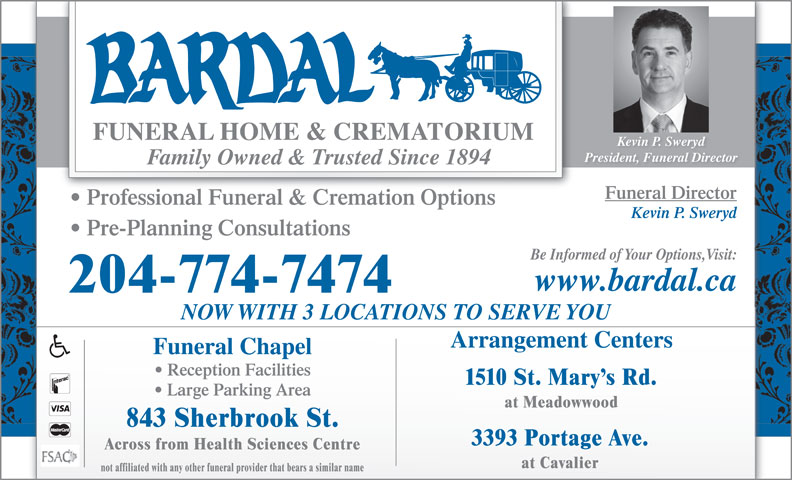 Bardal Funeral Home & Crematorium (204-774-7474) - Display Ad - Kevin P. Sweryd President, Funeral Director Family Owned & Trusted Since 1894 Funeral Director Professional Funeral & Cremation Options Kevin P. Sweryd Pre-Planning Consultations Be Informed of Your Options,Visit: www.bardal.ca 204-774-7474 NOW WITH 3 LOCATIONS TO SERVE YOU Arrangement Centers Funeral Chapel Reception Facilities 843 Sherbrook St. 3393 Portage Ave. Across from Health Sciences Centre at Cavalier not affiliated with any other funeral provider that bears a similar name 1510 St. Mary s Rd. Large Parking Area at Meadowwood