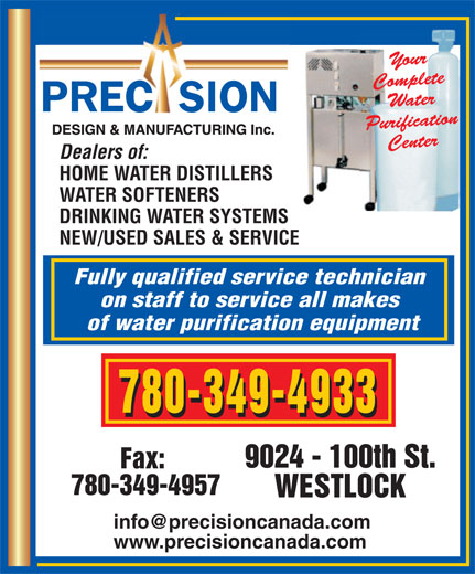 Precision Design & Mfg Inc (780-349-4933) - Annonce illustrée======= - WATER SOFTENERS DRINKING WATER SYSTEMS NEW/USED SALES & SERVICE Fully qualified service technician on staff to service all makes of water purification equipment 780-349-4933 9024 - 100th St. Fax: 780-349-4957 WESTLOCK www.precisioncanada.com Dealers of: HOME WATER DISTILLERS