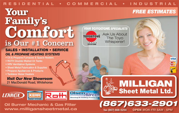 Milligan Sheet Metal Ltd (867-633-2901) - Display Ad - SINCE 1994CE Visit Our New Showroom 21 MacDonald Road, Whitehorse WANN RD MILLIGAN Sheet Metal Ltd. Oil Burner Mechanic & Gas Fitter (867)633-2901 www.milligansheetmetal.ca fax (867) 668-5254 SPECIALISTS Ask Us About TOYOSTOVE Comfort The Toyo Whisperer! TOYOTOMI is Our #1 Concern SALES   INSTALLATION   SERVICESALES   INSTALLATION   SERVICE OIL & PROPANE HEATING SYSTEMS Oil & Propane Furnaces & Space Heaters ROTH Double-Walled Oil Tanks HRV Ventilation Systems MACDONALD RD Sheet Metal Fabrication & Supplies SYCAMORE ST KLONDIKE HWY Propane Appliances & Products Tankless Water Heaters OPEN MON-FRI 8AM - 5PM RESIDENTIAL   COMMERCIAL   INDUSTRIAL FREE ESTIMATES Your Family s YOUR SINCE 1994CE Visit Our New Showroom 21 MacDonald Road, Whitehorse WANN RD MILLIGAN Sheet Metal Ltd. Oil Burner Mechanic & Gas Fitter (867)633-2901 www.milligansheetmetal.ca fax (867) 668-5254 OPEN MON-FRI 8AM - 5PM RESIDENTIAL   COMMERCIAL   INDUSTRIAL FREE ESTIMATES Your Family s YOUR SPECIALISTS Ask Us About TOYOSTOVE Comfort The Toyo Whisperer! TOYOTOMI is Our #1 Concern SALES   INSTALLATION   SERVICESALES   INSTALLATION   SERVICE OIL & PROPANE HEATING SYSTEMS Oil & Propane Furnaces & Space Heaters ROTH Double-Walled Oil Tanks HRV Ventilation Systems MACDONALD RD Sheet Metal Fabrication & Supplies SYCAMORE ST KLONDIKE HWY Propane Appliances & Products Tankless Water Heaters