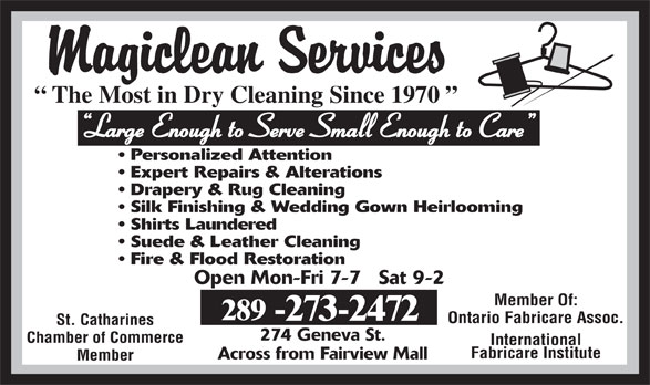 Magiclean Services Inc (905-937-7550) - Display Ad - The Most in Dry Cleaning Since 1970 Large Enough to Serve Small Enough to Care Personalized Attention Expert Repairs & Alterations Drapery & Rug Cleaning Silk Finishing & Wedding Gown Heirlooming Shirts Laundered Suede & Leather Cleaning Fire & Flood Restoration Open Mon-Fri 7-7   Sat 9-2 Member Of: 289 -273-2472 Ontario Fabricare Assoc. St. Catharines 274 Geneva St. Chamber of Commerce International Fabricare Institute Across from Fairview Mall Member