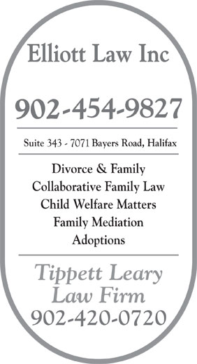 Elliott Law Inc (902-454-9827) - Display Ad - Suite                  Bayers Road, Halifax Elliott Law Inc Divorce & Family Collaborative Family Law Child Welfare Matters Family Mediation Adoptions Tippett Leary Law Firm 902-420-0720 Elliott Law Inc Suite                  Bayers Road, Halifax Family Mediation Adoptions Tippett Leary Law Firm 902-420-0720 Divorce & Family Collaborative Family Law Child Welfare Matters