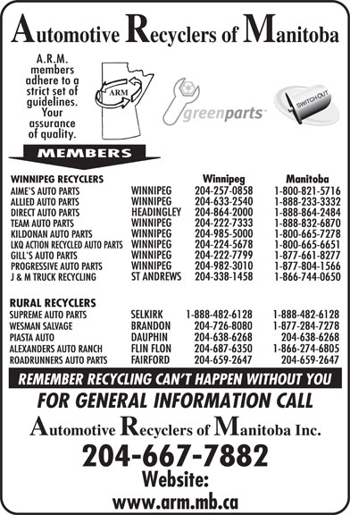 Automotive Recyclers of Manitoba Inc (204-667-7882) - Display Ad - 1-800-665-6651 WINNIPEG 204-222-7799 GILL'S AUTO PARTS 1-877-661-8277 1-888-864-2484 WINNIPEG 204-982-3010 PROGRESSIVE AUTO PARTS 1-877-804-1566 ST ANDREWS Winnipeg WINNIPEG RECYCLERS Manitoba WINNIPEG 204-257-0858 AIME'S AUTO PARTS 1-800-821-5716 WINNIPEG 204-633-2540 ALLIED AUTO PARTS WINNIPEG 1-888-233-3332 HEADINGLEY 204-222-7333 TEAM AUTO PARTS 1-888-832-6870 WINNIPEG 204-985-5000 KILDONAN AUTO PARTS 1-800-665-7278 WINNIPEG 204-224-5678 LKQ ACTION RECYCLED AUTO PARTS 204-864-2000 DIRECT AUTO PARTS 204-338-1458 J & M TRUCK RECYCLING 1-866-744-0650 RURAL RECYCLERS SUPREME AUTO PARTS SELKIRK 1-888-482-6128 1-888-482-6128 WESMAN SALVAGE BRANDON 204-726-8080 1-877-284-7278 PIASTA AUTO DAUPHIN 204-638-6268 204-638-6268 ALEXANDERS AUTO RANCH FLIN FLON 204-687-6350 1-866-274-6805 ROADRUNNERS AUTO PARTS FAIRFORD 204-659-2647 204-659-2647 204-667-7882 Winnipeg WINNIPEG RECYCLERS Manitoba WINNIPEG 204-257-0858 AIME'S AUTO PARTS 1-800-821-5716 WINNIPEG 204-633-2540 ALLIED AUTO PARTS 1-888-233-3332 HEADINGLEY 204-864-2000 DIRECT AUTO PARTS 204-338-1458 J & M TRUCK RECYCLING 1-866-744-0650 RURAL RECYCLERS SUPREME AUTO PARTS SELKIRK 1-888-482-6128 1-888-482-6128 WESMAN SALVAGE BRANDON 204-726-8080 1-877-284-7278 PIASTA AUTO DAUPHIN 204-638-6268 204-638-6268 ALEXANDERS AUTO RANCH FLIN FLON 204-687-6350 1-866-274-6805 ROADRUNNERS AUTO PARTS FAIRFORD 204-659-2647 204-659-2647 204-667-7882 WINNIPEG 204-222-7333 TEAM AUTO PARTS 1-888-832-6870 WINNIPEG 204-985-5000 KILDONAN AUTO PARTS 1-800-665-7278 WINNIPEG 204-224-5678 LKQ ACTION RECYCLED AUTO PARTS 1-800-665-6651 WINNIPEG 204-222-7799 GILL'S AUTO PARTS 1-877-661-8277 1-888-864-2484 WINNIPEG 204-982-3010 PROGRESSIVE AUTO PARTS 1-877-804-1566 ST ANDREWS
