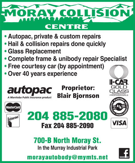 Moray Collision Centre (204-885-2080) - Annonce illustrée======= - Autopac, private & custom repairs Hail & collision repairs done quickly Glass Replacement Complete frame & unibody repair Specialist Free courtesy car (by appointment) Over 40 years experience Proprietor: Blair Bjornson 204 885-2080 Fax 204 885-2090 700-B North Moray St. In the Murray Industrial Park