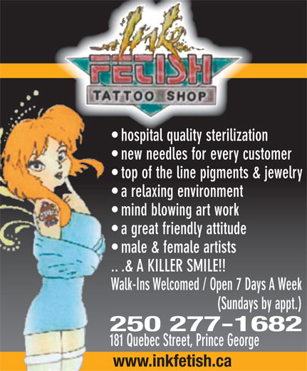 Ink Fetish Tattoo Shop (250-277-1682) - Display Ad - hospital quality sterilization new needles for every customer top of the line pigments & jewelry a relaxing environment mind blowing art work a great friendly attitude male & female artists .. .& A KILLER SMILE!! Walk-Ins Welcomed / Open 7 Days A Week (Sundays by appt.) 250 277-1682 181 Quebec Street, Prince George www.inkfetish.ca