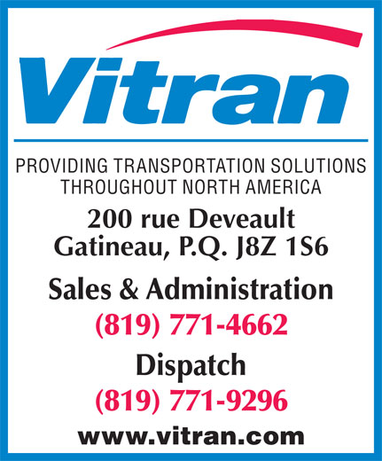 Vitran Express Canada (819-771-4662) - Annonce illustrée======= - THROUGHOUT NORTH AMERICA 200 rue Deveault Gatineau, P.Q. J8Z 1S6 Sales & Administration (819) 771-4662 Dispatch (819) 771-9296 www.vitran.com PROVIDING TRANSPORTATION SOLUTIONS PROVIDING TRANSPORTATION SOLUTIONS THROUGHOUT NORTH AMERICA 200 rue Deveault Gatineau, P.Q. J8Z 1S6 Sales & Administration (819) 771-4662 Dispatch (819) 771-9296 www.vitran.com