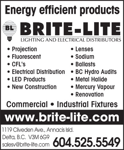 Brite-Lite Lighting and Electrical Distributors (604-525-5549) - Annonce illustrée======= - Energy efficient products LIGHTING AND ELECTRICAL DISTRIBUTORS Projection Lenses Fluorescent Sodium CFL's Ballasts Electrical Distribution  BC Hydro Audits LED Products Metal Halide New Construction Mercury Vapour Renovation Commercial   Industrial Fixtures www.brite-lite.com 1119 Cliveden Ave., Annacis Isld. Delta, B.C.  V3M 6G9 604.525.5549