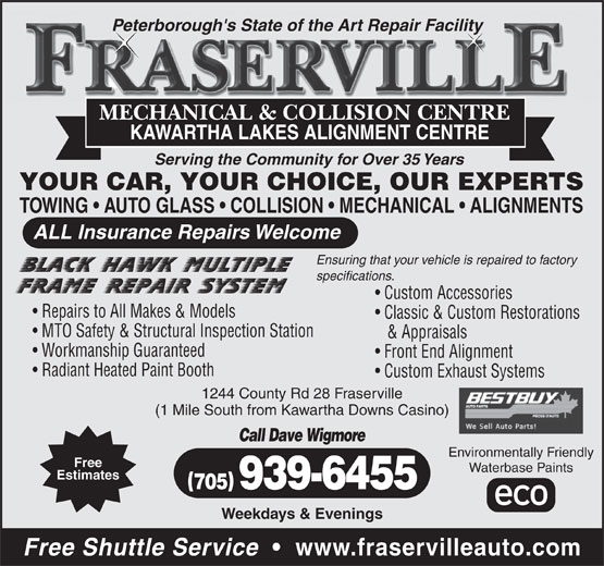 Fraserville Mechanical & Collision Centre (705-939-6455) - Annonce illustrée======= - Peterborough's State of the Art Repair Facility MECHANICAL & COLLISION CENTRE KAWARTHA LAKES ALIGNMENT CENTRE Serving the Community for Over 35 Years YOUR CAR, YOUR CHOICE, OUR EXPERTS TOWING   AUTO GLASS   COLLISION   MECHANICAL   ALIGNMENTS ALL Insurance Repairs Welcome Ensuring that your vehicle is repaired to factory specifications. Custom Accessories Repairs to All Makes & Models Classic & Custom Restorations MTO Safety & Structural Inspection Station & Appraisals Workmanship Guaranteed Front End Alignment Radiant Heated Paint Booth Custom Exhaust Systems 1244 County Rd 28 Fraserville (1 Mile South from Kawartha Downs Casino) Call Dave Wigmore Free Waterbase Paints Estimates 705 939-6455 Weekdays & Evenings Free Shuttle Service www.fraservilleauto.com Environmentally Friendly