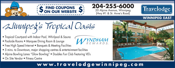Travelodge (204-255-6000) - Annonce illustrée======= - 20 Alpine Avenue, Winnipeg $$ ON OUR WEBSITE (Hwy #1 & St. Anne s Road) WINNIPEG EAST Tropical Courtyard with Indoor Pool, Whirlpool & Sauna Poolside Rooms   Marquee Dining Room & Lounge Free High Speed Internet   Banquets & Meeting Facilities 5 mins. to Downtown, major shopping centres & entertainment facilities 204-255-6000 FIND COUPONS 20 Alpine Avenue, Winnipeg $$ ON OUR WEBSITE (Hwy #1 & St. Anne s Road) WINNIPEG EAST Tropical Courtyard with Indoor Pool, Whirlpool & Sauna Poolside Rooms   Marquee Dining Room & Lounge Free High Speed Internet   Banquets & Meeting Facilities 5 mins. to Downtown, major shopping centres & entertainment facilities Alpine Bowling Lanes  Glow Bowling    Doubles Fun Club Featuring VLTs On Site Vendor   Fitness Centre www.travelodgewinnipeg.com 204-255-6000 FIND COUPONS Alpine Bowling Lanes  Glow Bowling    Doubles Fun Club Featuring VLTs On Site Vendor   Fitness Centre www.travelodgewinnipeg.com