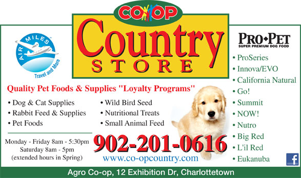 """Agro Co-Op Assoc Ltd (902-892-9141) - Annonce illustrée======= - ProSeries Innova/EVO California Natural Quality Pet Foods & Supplies """"Loyalty Programs"""" Go! Dog & Cat Supplies Wild Bird Seed Summit Rabbit Feed & Supplies Nutritional Treats NOW! Pet Foods Small Animal Feed Nutro Big Red Monday - Friday 8am - 5:30pm L'il Red 902-201-0616 Saturday 8am - 5pm 902-201-0616 (extended hours in Spring) www.co-opcountry.com Eukanuba Agro Co-op, 12 Exhibition Dr, Charlottetown"""
