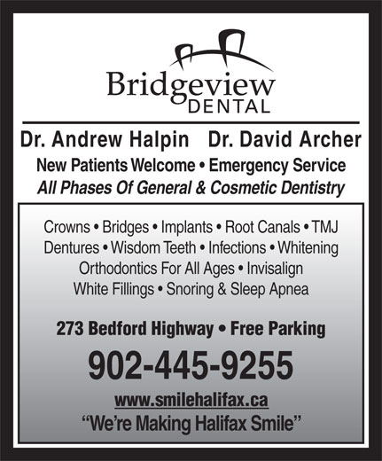 Bridgeview Dental (902-445-9255) - Display Ad - New Patients Welcome   Emergency Service All Phases Of General & Cosmetic Dentistry Dentures   Wisdom Teeth   Infections   Whitening Orthodontics For All Ages   Invisalign White Fillings   Snoring & Sleep Apnea 273 Bedford Highway   Free Parking 902-445-9255 www.smilehalifax.ca We re Making Halifax Smile Crowns   Bridges   Implants   Root Canals   TMJ Dr. Andrew Halpin   Dr. David Archer
