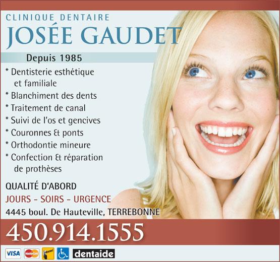 Clinique Dentaire Josée Gaudet (450-492-2800) - Annonce illustrée======= - CLINIQUE DENTAIRE Josée Gaudet Depuis 1985 * Dentisterie esthétique et familiale * Blanchiment des dents * Traitement de canal * Suivi de l os et gencives * Couronnes & ponts * Orthodontie mineure * Confection & réparation de prothèses QUALITÉ D ABORD JOURS - SOIRS - URGENCE 4445 boul. De Hauteville, TERREBONNE 450.914.1555