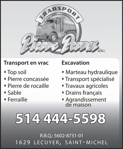 Transport Pierre Perras Inc (514-444-5598) - Annonce illustrée======= - Pierre concassée Transport spécialisé Pierre de rocaille Travaux agricoles Marteau hydraulique Sable Drains français Ferraille Agrandissement de maison 514 444-5598 R.B.Q.: 5602-8731-01 1629 LECUYER, SAINT-MICHEL Transport en vrac Excavation Top soil Pierre concassée Transport spécialisé Pierre de rocaille Travaux agricoles Marteau hydraulique Sable Drains français Ferraille Agrandissement de maison 514 444-5598 R.B.Q.: 5602-8731-01 1629 LECUYER, SAINT-MICHEL Transport en vrac Excavation Top soil