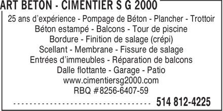 Art Béton - Cimentier S G 2000 (514-812-4225) - Annonce illustrée======= - 25 ans d'expérience - Pompage de Béton - Plancher - Trottoir Béton estampé - Balcons - Tour de piscine Bordure - Finition de salage (crépi) Scellant - Membrane - Fissure de salage Entrées d'immeubles - Réparation de balcons Dalle flottante - Garage - Patio www.cimentiersg2000.com RBQ #8256-6407-59 25 ans d'expérience - Pompage de Béton - Plancher - Trottoir Béton estampé - Balcons - Tour de piscine Bordure - Finition de salage (crépi) Scellant - Membrane - Fissure de salage Entrées d'immeubles - Réparation de balcons Dalle flottante - Garage - Patio www.cimentiersg2000.com RBQ #8256-6407-59