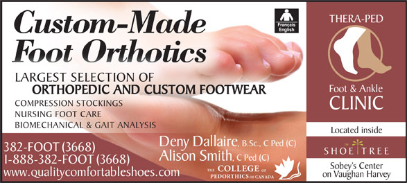 Thera-Ped Foot And Ankle Clinic (506-382-3668) - Display Ad - THERA-PED Custom-Made Foot Orthotics LARGEST SELECTION OF Foot & Ankle ORTHOPEDIC AND CUSTOM FOOTWEAR COMPRESSION STOCKINGS CLINIC NURSING FOOT CARE BIOMECHANICAL & GAIT ANALYSIS Located inside Deny Dallaire, B.Sc., C Ped (C) 382-FOOT (3668) Alison Smith, C Ped (C) 1-888-382-FOOT (3668) Sobey s Center THE COLLEGE OF www.qualitycomfortableshoes.com on Vaughan Harvey PEDORTHICS OF CANADA
