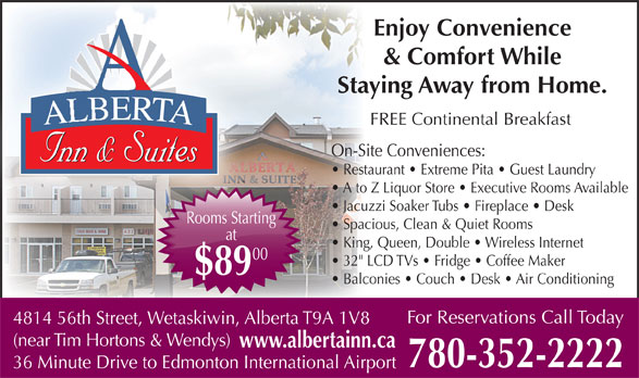 "Alberta Inn & Suites (780-352-2222) - Annonce illustrée======= - Spacious, Clean & Quiet Rooms at 32"" LCD TVs   Fridge   Coffee Maker $89 Balconies   Couch   Desk   Air Conditioning For Reservations Call Today 4814 56th Street, Wetaskiwin, Alberta T9A 1V8 (near Tim Hortons & Wendys) www.albertainn.ca 780-352-2222 36 Minute Drive to Edmonton International Airport Rooms StartingRooms Starti King, Queen, Double   Wireless Internet 00 Enjoy Convenience & Comfort While AA Staying Away from Home. RRTRRT TATTA FREE Continental Breakfast AERTAAERTAAERALBERTA On-Site Conveniences: Inn & SuitesInn & SuitesseSuitInn & Inn & SuitesInn & SuitesSuitesInn & Restaurant   Extreme Pita   Guest Laundry A to Z Liquor Store   Executive Rooms Available Jacuzzi Soaker Tubs   Fireplace   Desk"