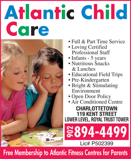 Atlantic Child Care Centres (902-894-4499) - Display Ad - Full & Part Time Service Loving Certified Professional Staff Infants - 5 years Nutritious Snacks & Lunches Educational Field Trips Pre-Kindergarten Bright & Stimulating Environment Open Door Policy Air Conditioned Centre CHARLOTTETOWN 119 KENT STREET LOWER LEVEL, ROYAL TRUST TOWER Lic# P502399 Free Membership to Atlantic Fitness Centres for Parents
