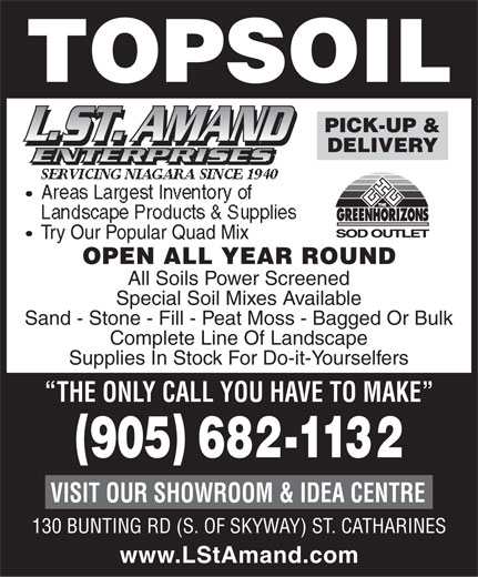 St Amand L (905-682-1132) - Display Ad - TOPSOIL PICK-UP & DELIVERY Try Our Popular Quad Mix OPEN ALL YEAR ROUND All Soils Power Screened Special Soil Mixes Available Sand - Stone - Fill - Peat Moss - Bagged Or Bulk Complete Line Of Landscape Supplies In Stock For Do-it-Yourselfers THE ONLY CALL YOU HAVE TO MAKE VISIT OUR SHOWROOM & IDEA CENTRE 130 BUNTING RD (S. OF SKYWAY) ST. CATHARINES www.LStAmand.com