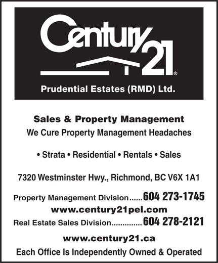Century 21 Prudential Estates (Rmd) Ltd (604-273-1745) - Annonce illustrée======= - Prudential Estates (RMD) Ltd. Sales & Property Management We Cure Property Management Headaches Strata   Residential   Rentals   Sales 7320 Westminster Hwy., Richmond, BC V6X 1A1 Property Management Division...... 604 273-1745 www.century21pel.com Real Estate Sales Division          .............. 604 278-2121 www.century21.ca Each Office Is Independently Owned & Operated  Prudential Estates (RMD) Ltd. Sales & Property Management We Cure Property Management Headaches Strata   Residential   Rentals   Sales 7320 Westminster Hwy., Richmond, BC V6X 1A1 Property Management Division...... 604 273-1745 www.century21pel.com Real Estate Sales Division          .............. 604 278-2121 www.century21.ca Each Office Is Independently Owned & Operated  Prudential Estates (RMD) Ltd. Sales & Property Management We Cure Property Management Headaches Strata   Residential   Rentals   Sales 7320 Westminster Hwy., Richmond, BC V6X 1A1 Property Management Division...... 604 273-1745 www.century21pel.com Real Estate Sales Division          .............. 604 278-2121 www.century21.ca Each Office Is Independently Owned & Operated  Prudential Estates (RMD) Ltd. Sales & Property Management We Cure Property Management Headaches Strata   Residential   Rentals   Sales 7320 Westminster Hwy., Richmond, BC V6X 1A1 Property Management Division...... 604 273-1745 www.century21pel.com Real Estate Sales Division          .............. 604 278-2121 www.century21.ca Each Office Is Independently Owned & Operated  Prudential Estates (RMD) Ltd. Sales & Property Management We Cure Property Management Headaches Strata   Residential   Rentals   Sales 7320 Westminster Hwy., Richmond, BC V6X 1A1 Property Management Division...... 604 273-1745 www.century21pel.com Real Estate Sales Division          .............. 604 278-2121 www.century21.ca Each Office Is Independently Owned & Operated  Prudential Estates (RMD) Ltd. Sales 