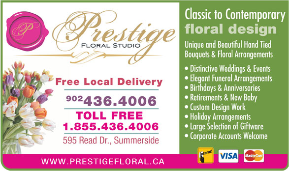 Prestige Floral Studio (902-436-4006) - Annonce illustrée======= - 595 Read Dr., Summerside WWW.PRESTIGEFLORAL.CA Classic to Contemporary floral design Unique and Beautiful Hand Tied Bouquets & Floral Arrangements Distinctive Weddings & Events Elegant Funeral Arrangements Free Local Delivery Birthdays & Anniversaries Retirements & New Baby 902 436.4006 Custom Design Work TOLL FREE Holiday Arrangements Large Selection of Giftware 1.855.436.4006 Corporate Accounts Welcome