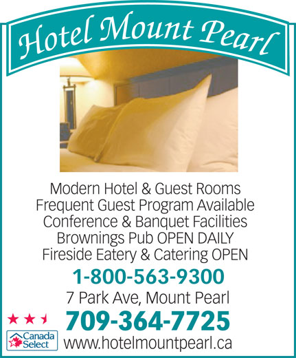Hotel Mount Pearl (709-364-7725) - Annonce illustrée======= - Conference & Banquet Facilities Brownings Pub OPEN DAILY Fireside Eatery & Catering OPEN 1-800-563-9300 7 Park Ave, Mount Pearl 709-364-7725 www.hotelmountpearl.ca Modern Hotel & Guest Rooms Frequent Guest Program Available