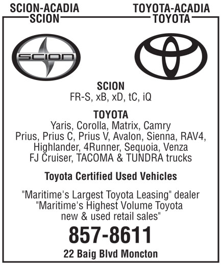 "Acadia Toyota (506-857-8611) - Display Ad - SCION-ACADIA TOYOTA-ACADIA SCION TOYOTA SCION FR-S, xB, xD, tC, iQ TOYOTA Yaris, Corolla, Matrix, Camry Prius, Prius C, Prius V, Avalon, Sienna, RAV4, Highlander, 4Runner, Sequoia, Venza FJ Cruiser, TACOMA & TUNDRA trucks Toyota Certified Used Vehicles ""Maritime's Largest Toyota Leasing"" dealer ""Maritime's Highest Volume Toyota new & used retail sales"" 857-8611 22 Baig Blvd Moncton SCION-ACADIA TOYOTA-ACADIA SCION TOYOTA SCION FR-S, xB, xD, tC, iQ TOYOTA Yaris, Corolla, Matrix, Camry Prius, Prius C, Prius V, Avalon, Sienna, RAV4, Highlander, 4Runner, Sequoia, Venza FJ Cruiser, TACOMA & TUNDRA trucks Toyota Certified Used Vehicles ""Maritime's Largest Toyota Leasing"" dealer ""Maritime's Highest Volume Toyota new & used retail sales"" 857-8611 22 Baig Blvd Moncton"