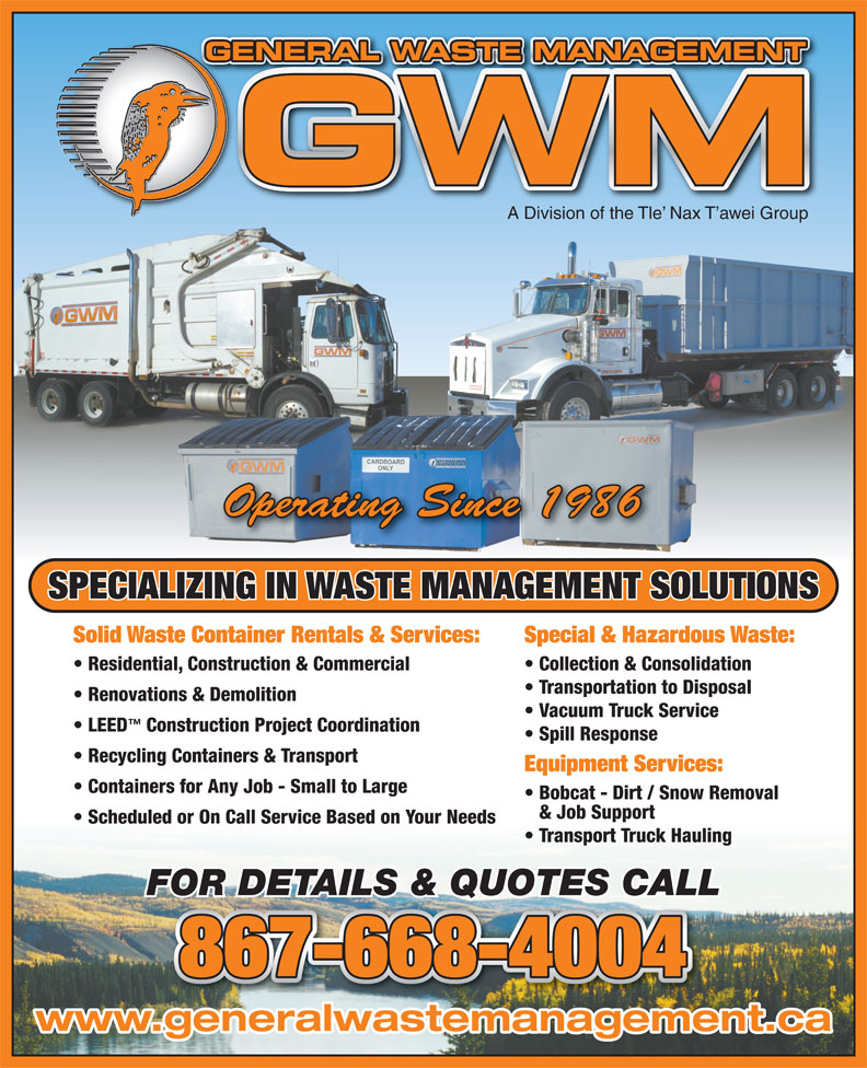 General Waste Management (867-668-4004) - Annonce illustrée======= - GENERAL WASTE MANAGEMENTGE A Division of the Tle  Nax T awei Group Operating Since 1986 SPECIALIZING IN WASTE MANAGEMENT SOLUTIONS Solid Waste Container Rentals & Services: Special & Hazardous Waste: Residential, Construction & Commercial Collection & Consolidation Transportation to Disposal Renovations & Demolition Vacuum Truck Service LEED Construction Project Coordination Spill Response Recycling Containers & Transport Equipment Services: Containers for Any Job - Small to Large Bobcat - Dirt / Snow Removal & Job Support Scheduled or On Call Service Based on Your Needs Transport Truck Hauling FOR DETAILS & QUOTES CALL 867-668-4004 www.generalwastemanagement.ca