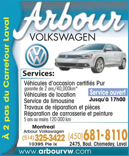 Arbour Volkswagen (450-681-8110) - Annonce illustrée======= - al Services:es: Véhicules d'occasion certifiés Pur garantie de 2 ans/40,000km* Service ouvert Véhicules de location Jusqu'à 17h00 Service de limousine Travaux de réparation et pièces Réparation de carrosserie et peinture .com 5 ans ou moins 120 000 km Montreal Arbour Volkswagen (514) À 2 pas du Carrefour La 325-3422 10395 Pie ix 2475, Boul. Chomedey, Laval www. arbourvw