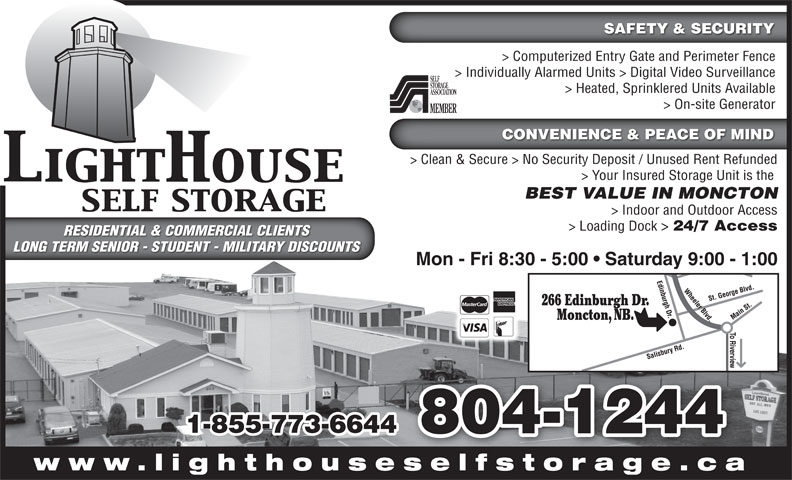 LightHouse Self Storage (506-855-9500) - Display Ad - SAFETY & SECURITY > On-site Generator CONVENIENCE & PEACE OF MIND > Clean & Secure > No Security Deposit / Unused Rent Refunded > Your Insured Storage Unit is the BEST VALUE IN MONCTON > Indoor and Outdoor Access > Computerized Entry Gate and Perimeter Fence > Individually Alarmed Units > Digital Video Surveillance > Loading Dock > 24/7 Access RESIDENTIAL & COMMERCIAL CLIENTSRESIDENTIAL & COMMERCIAL CLIENTS > Heated, Sprinklered Units Available www.lighthouseselfstorage.caselfstorage ca LONG TERM SENIOR - STUDENT - MILITARY DISCOUNTSLONG TERM SENIOR - STUDENT - MILITARY DISCOUNTS Mon - Fri 8:30 - 5:00   Saturday 9:00 - 1:00 266 Edinburgh Dr. Moncton, NB. 1-855-773-6644 804-1244
