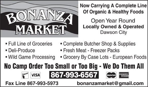 Bonanza Market (867-993-6567) - Annonce illustrée======= - Now Carrying A Complete Line Of Organic & Healthy Foods Open Year Round Locally Owned & Operated Dawson City MARKET Full Line of Groceries Complete Butcher Shop & Supplies Deli-Produce Fresh Meat - Freezer Packs Grocery By Case Lots - European Foods Wild Game Processing No Camp Order Too Small or Too Big - We Do Them All 867-993-6567 Fax Line 867-993-5973 bonanzamarket@gmail.com